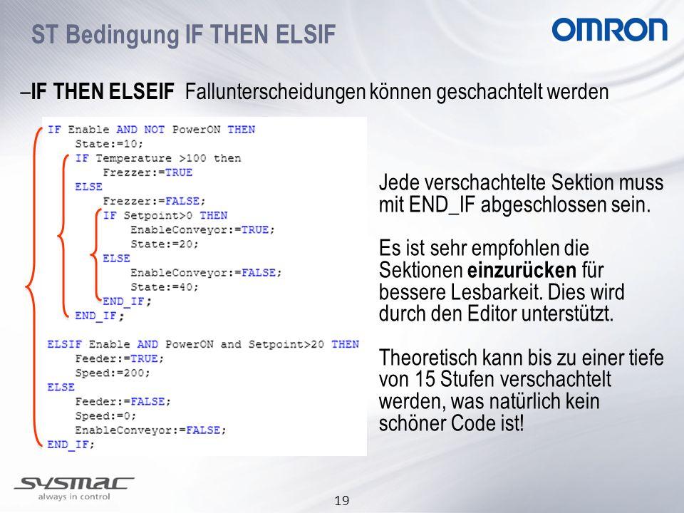 19 ST Bedingung IF THEN ELSIF – IF THEN ELSEIF Fallunterscheidungen können geschachtelt werden Jede verschachtelte Sektion muss mit END_IF abgeschloss