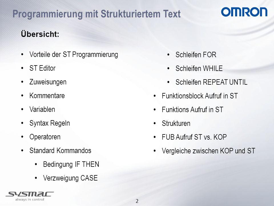 3 Vorteile der ST Programmierung Einfach lesbarer Code Portabler Code (99%) zu IEC61131-3 Dritthersteller Editierbar in Text Editor Effizienter Code, besser als KOP oder FBD Bequeme Verwendung von Strukturen (komplexe Datentypen) Kürzere Entwicklungszeit Mischen von KOP und ST möglich (InLine ST)