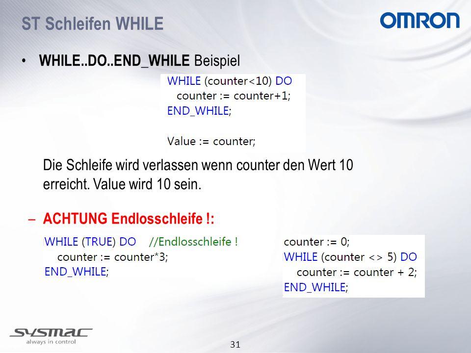 31 WHILE..DO..END_WHILE Beispiel Die Schleife wird verlassen wenn counter den Wert 10 erreicht. Value wird 10 sein. ST Schleifen WHILE – ACHTUNG Endlo