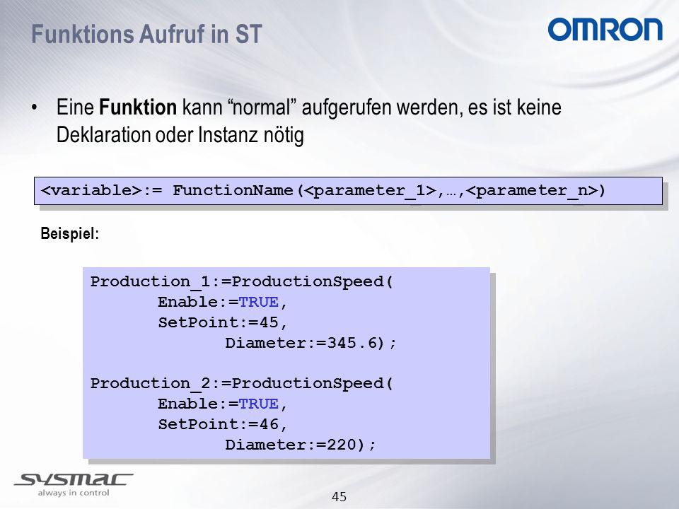 45 Eine Funktion kann normal aufgerufen werden, es ist keine Deklaration oder Instanz nötig Beispiel: Production_1:=ProductionSpeed( Enable:=TRUE, Set