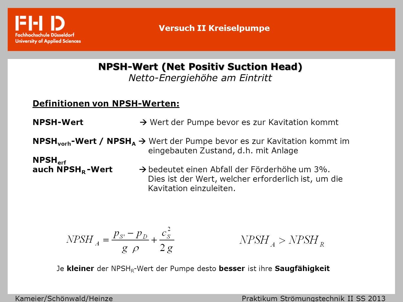 Versuch II Kreiselpumpe Kameier/Schönwald/Heinze Praktikum Strömungstechnik II SS 2013 NPSH-Wert im Zusammenhang mit verschiedenen Volumenströmen Je höher der geförderte Volumenstrom desto größer ist die Geschwindigkeit in der Rohrleitung und desto eher besteht die Gefahr der Kavitation.
