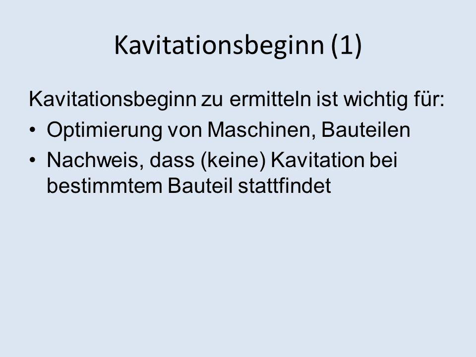 Kavitationsbeginn (1) Kavitationsbeginn zu ermitteln ist wichtig für: Optimierung von Maschinen, Bauteilen Nachweis, dass (keine) Kavitation bei besti