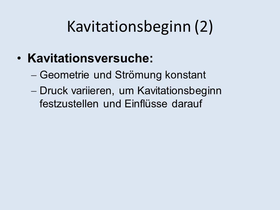 Kavitationsbeginn (2) Kavitationsversuche: Geometrie und Strömung konstant Druck variieren, um Kavitationsbeginn festzustellen und Einflüsse darauf