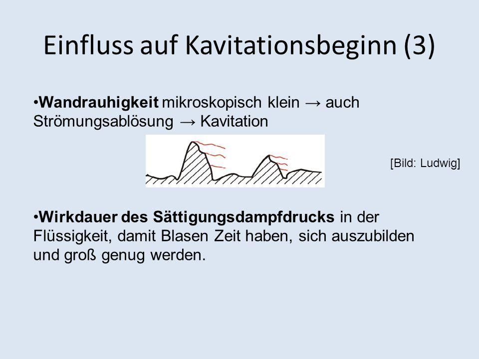 Einfluss auf Kavitationsbeginn (3) [Bild: Ludwig] Wandrauhigkeit mikroskopisch klein auch Strömungsablösung Kavitation Wirkdauer des Sättigungsdampfdrucks in der Flüssigkeit, damit Blasen Zeit haben, sich auszubilden und groß genug werden.