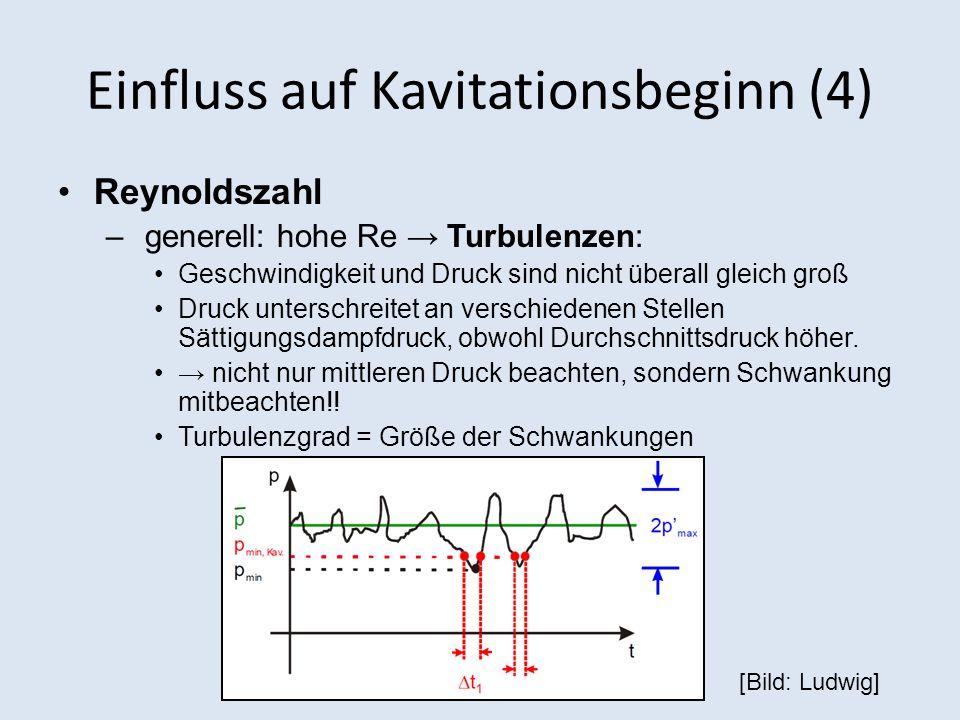 Einfluss auf Kavitationsbeginn (4) Reynoldszahl – generell: hohe Re Turbulenzen: Geschwindigkeit und Druck sind nicht überall gleich groß Druck unterschreitet an verschiedenen Stellen Sättigungsdampfdruck, obwohl Durchschnittsdruck höher.