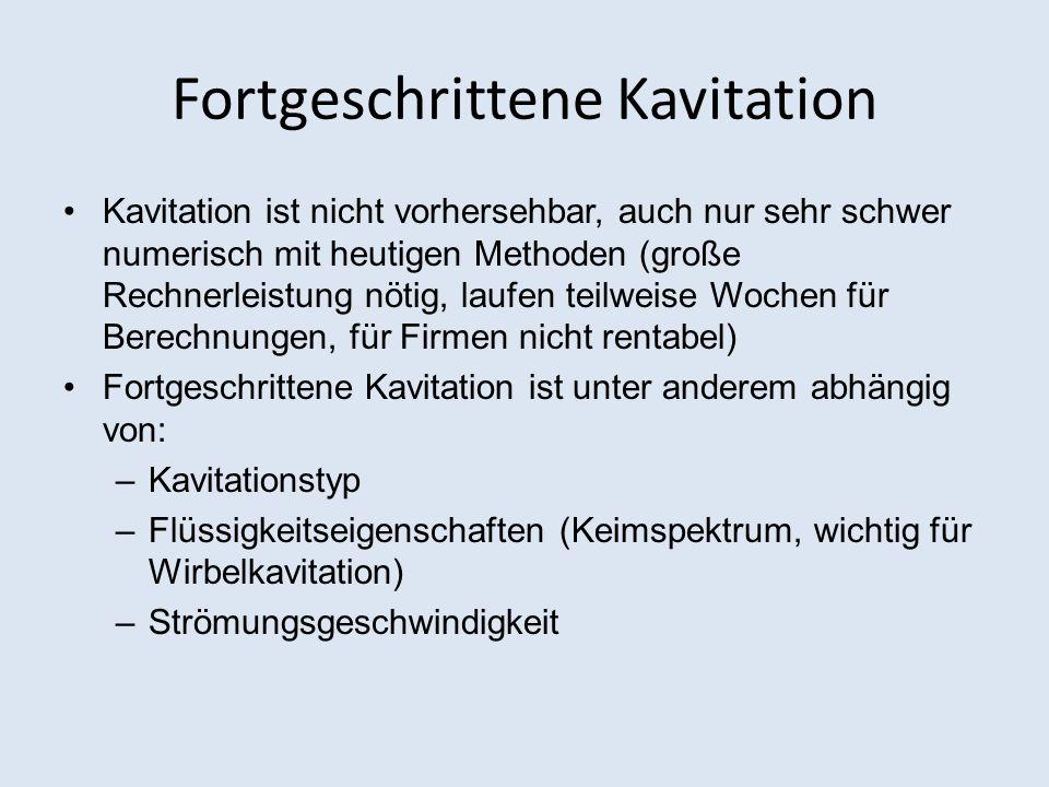 Fortgeschrittene Kavitation Kavitation ist nicht vorhersehbar, auch nur sehr schwer numerisch mit heutigen Methoden (große Rechnerleistung nötig, lauf