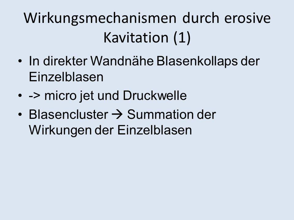 Wirkungsmechanismen durch erosive Kavitation (1) In direkter Wandnähe Blasenkollaps der Einzelblasen -> micro jet und Druckwelle Blasencluster Summation der Wirkungen der Einzelblasen
