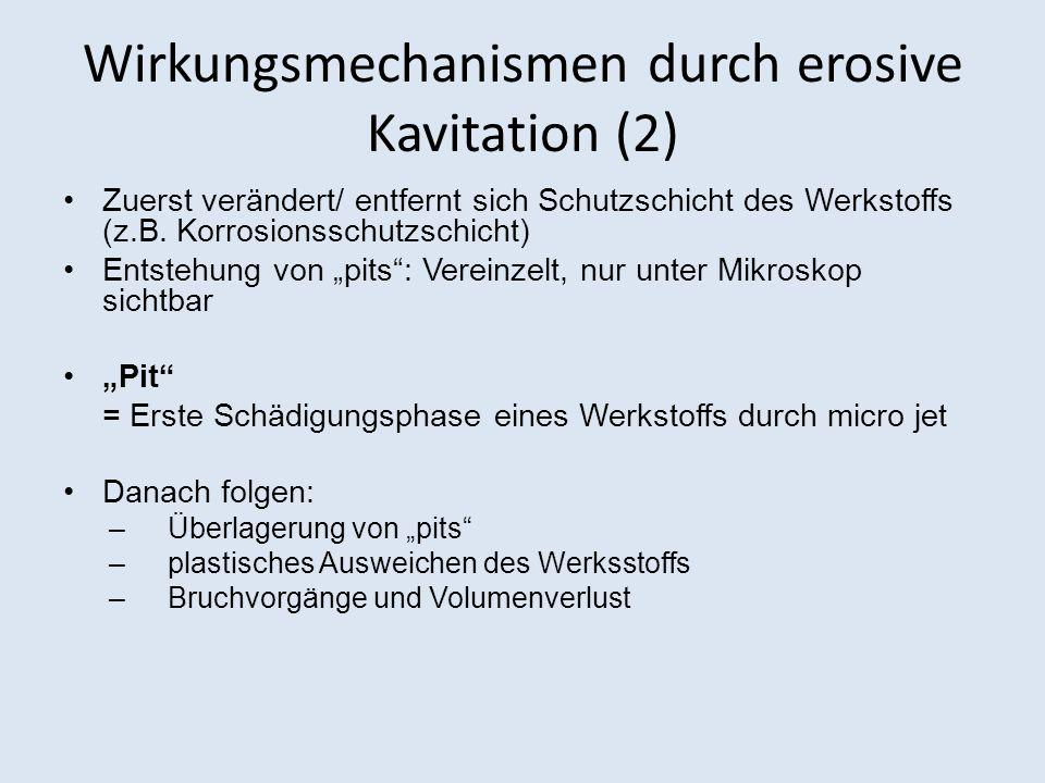 Wirkungsmechanismen durch erosive Kavitation (2) Zuerst verändert/ entfernt sich Schutzschicht des Werkstoffs (z.B. Korrosionsschutzschicht) Entstehun
