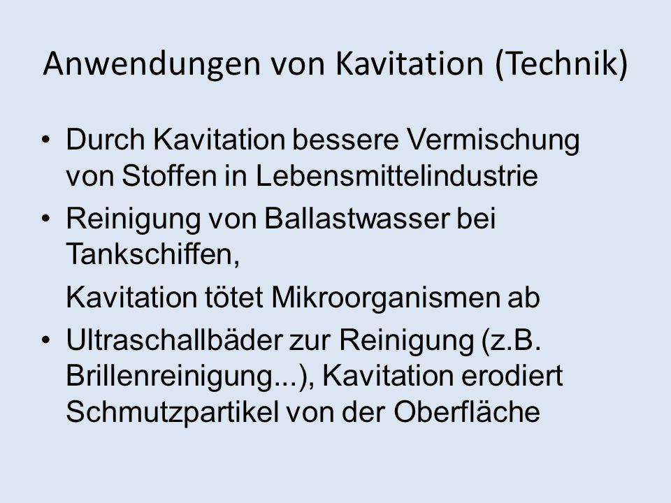 Anwendungen von Kavitation (Technik) Durch Kavitation bessere Vermischung von Stoffen in Lebensmittelindustrie Reinigung von Ballastwasser bei Tankschiffen, Kavitation tötet Mikroorganismen ab Ultraschallbäder zur Reinigung (z.B.