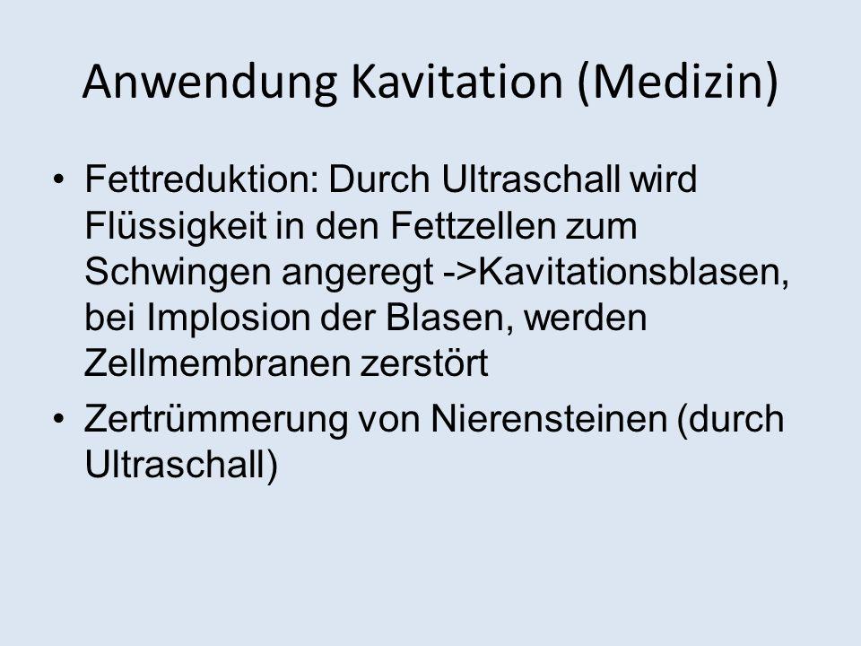 Anwendung Kavitation (Medizin) Fettreduktion: Durch Ultraschall wird Flüssigkeit in den Fettzellen zum Schwingen angeregt ->Kavitationsblasen, bei Implosion der Blasen, werden Zellmembranen zerstört Zertrümmerung von Nierensteinen (durch Ultraschall)
