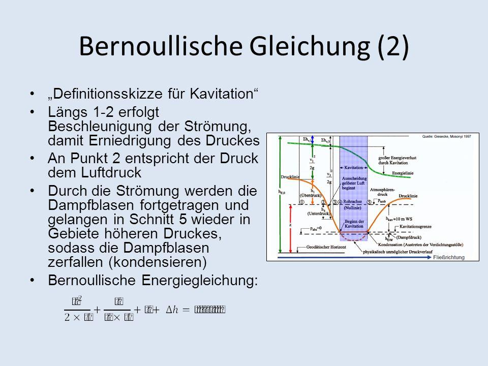 Bernoullische Gleichung (2) Definitionsskizze für Kavitation Längs 1-2 erfolgt Beschleunigung der Strömung, damit Erniedrigung des Druckes An Punkt 2 entspricht der Druck dem Luftdruck Durch die Strömung werden die Dampfblasen fortgetragen und gelangen in Schnitt 5 wieder in Gebiete höheren Druckes, sodass die Dampfblasen zerfallen (kondensieren) Bernoullische Energiegleichung: