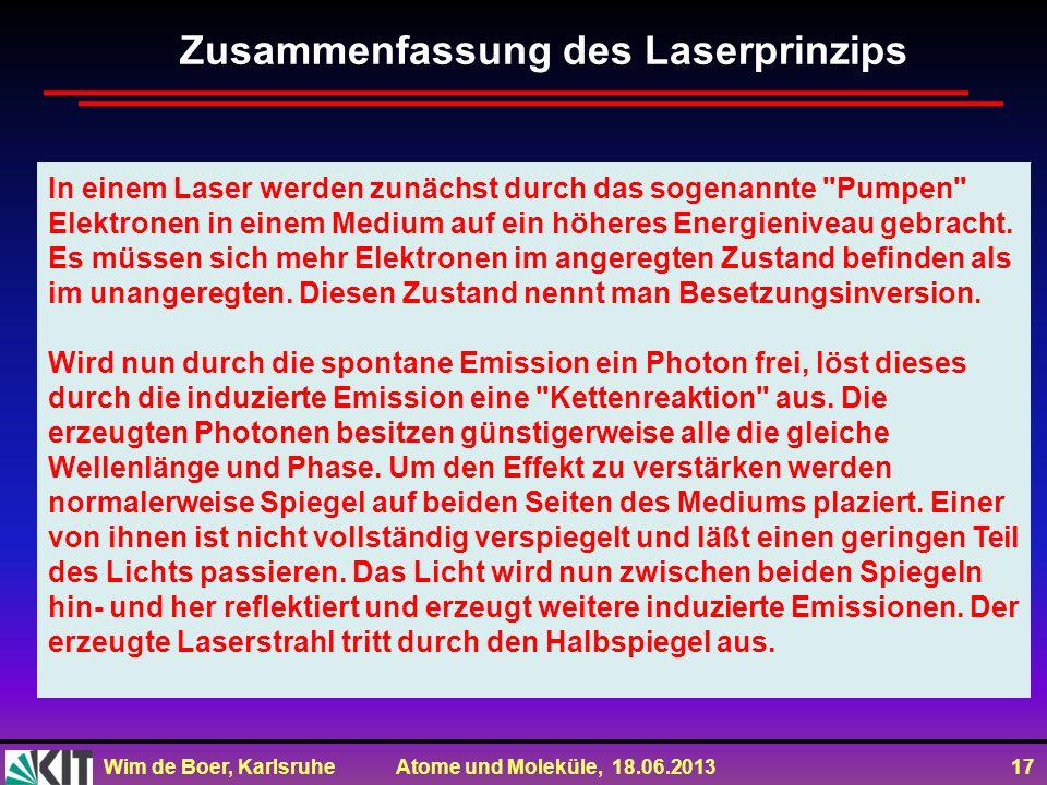 Wim de Boer, Karlsruhe Atome und Moleküle, 18.06.2013 17 Zusammenfassung des Laserprinzips In einem Laser werden zunächst durch das sogenannte