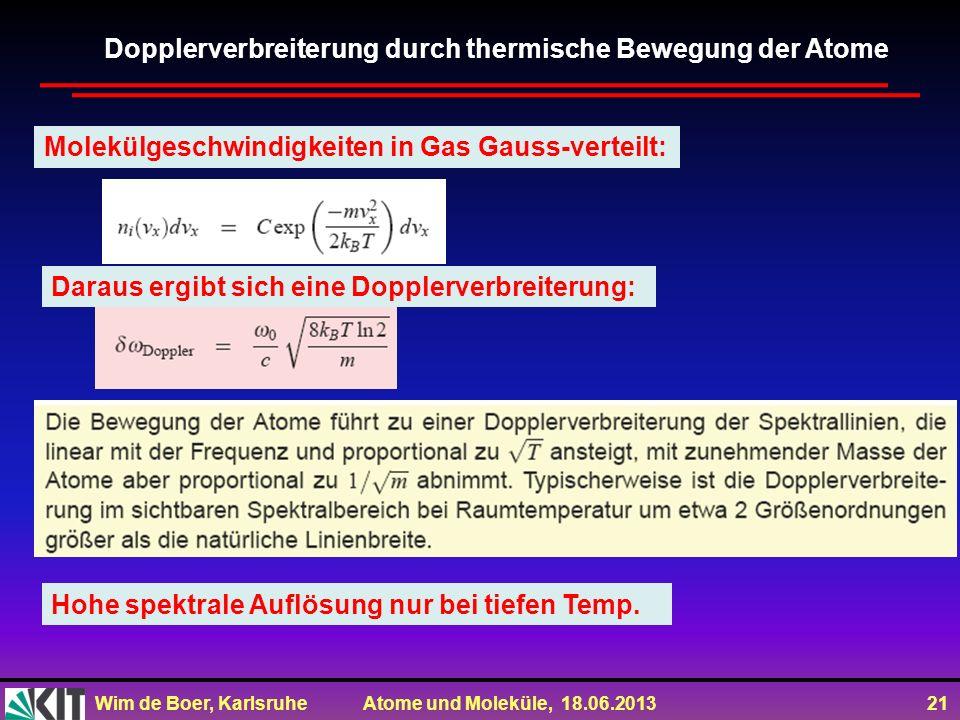 Wim de Boer, Karlsruhe Atome und Moleküle, 18.06.2013 21 Dopplerverbreiterung durch thermische Bewegung der Atome Molekülgeschwindigkeiten in Gas Gaus