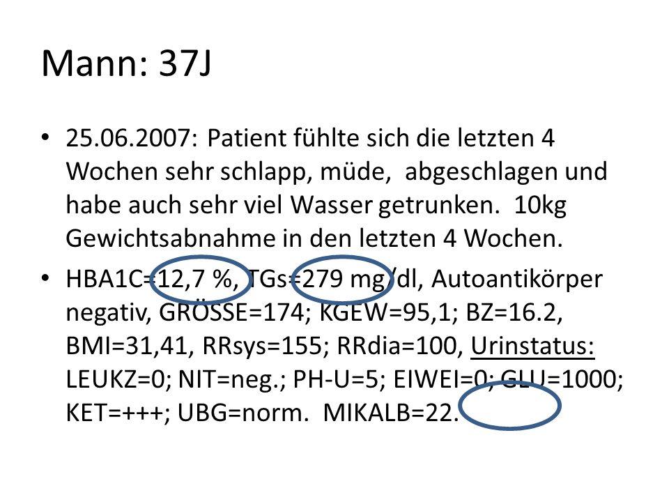 Mann: 37J 25.06.2007: Patient fühlte sich die letzten 4 Wochen sehr schlapp, müde, abgeschlagen und habe auch sehr viel Wasser getrunken. 10kg Gewicht