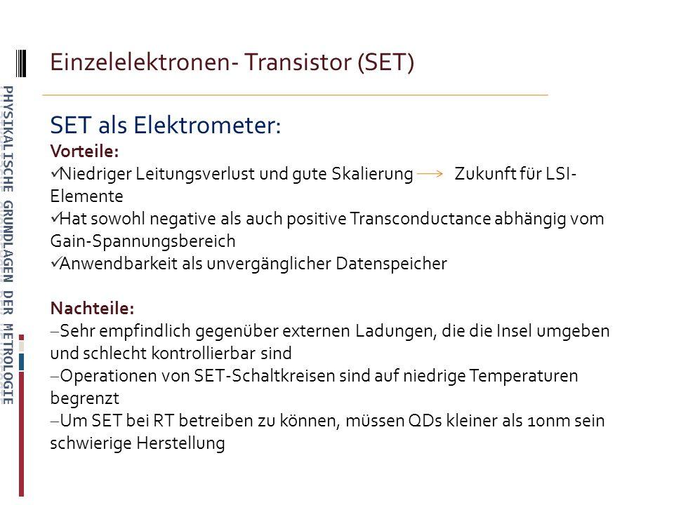 Einzelelektronen- Transistor (SET) SET als Elektrometer: Vorteile: Niedriger Leitungsverlust und gute Skalierung Zukunft für LSI- Elemente Hat sowohl negative als auch positive Transconductance abhängig vom Gain-Spannungsbereich Anwendbarkeit als unvergänglicher Datenspeicher Nachteile: Sehr empfindlich gegenüber externen Ladungen, die die Insel umgeben und schlecht kontrollierbar sind Operationen von SET-Schaltkreisen sind auf niedrige Temperaturen begrenzt Um SET bei RT betreiben zu können, müssen QDs kleiner als 10nm sein schwierige Herstellung