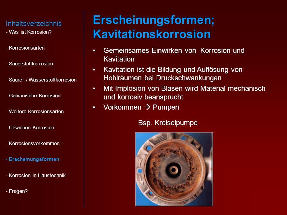 Erscheinungsformen; Kavitationskorrosion Gemeinsames Einwirken von Korrosion und Kavitation Kavitation ist die Bildung und Auflösung von Hohlräumen bei Druckschwankungen Mit Implosion von Blasen wird Material mechanisch und korrosiv beansprucht Vorkommen Pumpen Bsp.