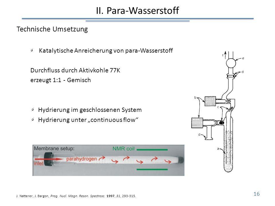 II. Para-Wasserstoff Technische Umsetzung Katalytische Anreicherung von para-Wasserstoff Durchfluss durch Aktivkohle 77K erzeugt 1:1 - Gemisch Hydrier