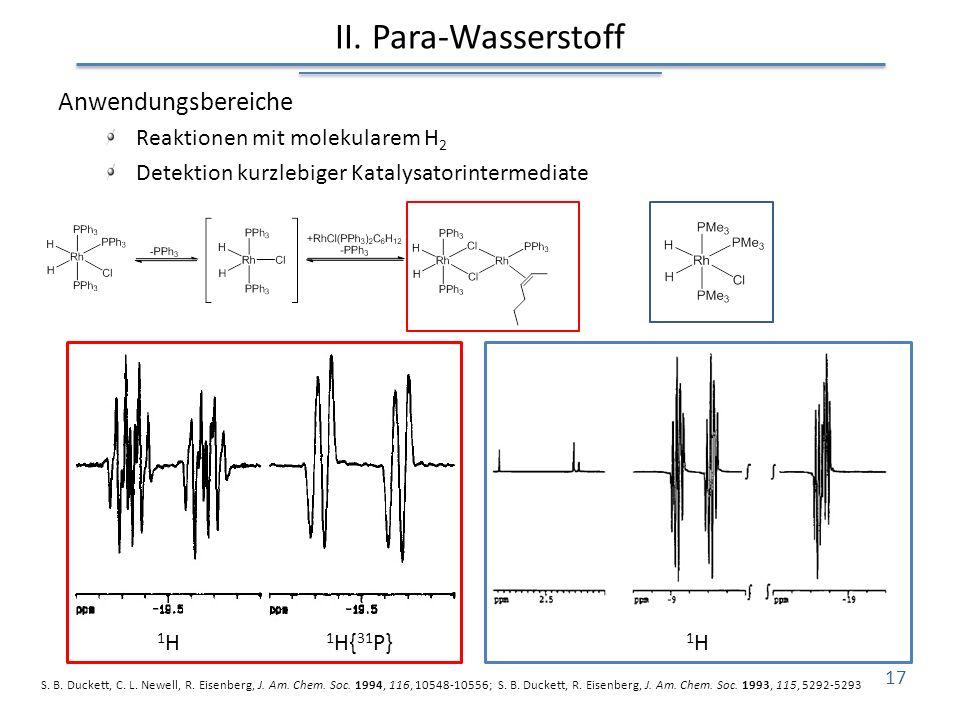 II. Para-Wasserstoff Anwendungsbereiche Reaktionen mit molekularem H 2 Detektion kurzlebiger Katalysatorintermediate S. B. Duckett, C. L. Newell, R. E