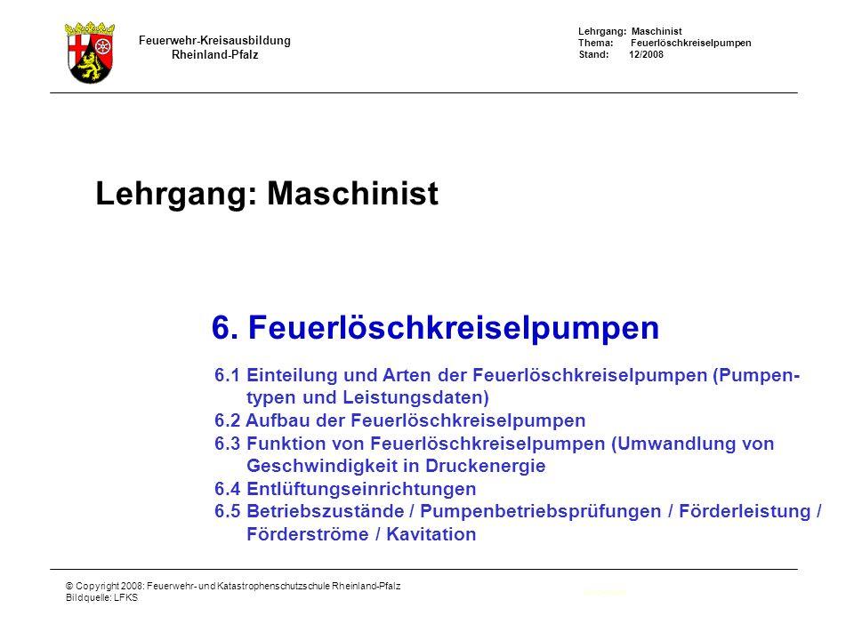 Lehrgang: Maschinist Thema: Feuerlöschkreiselpumpen Stand: 12/2008 Feuerwehr-Kreisausbildung Rheinland-Pfalz © Copyright 2008: Feuerwehr- und Katastrophenschutzschule Rheinland-Pfalz Bildquelle: LFKS Lehrgang: Maschinist Deckblatt 6.