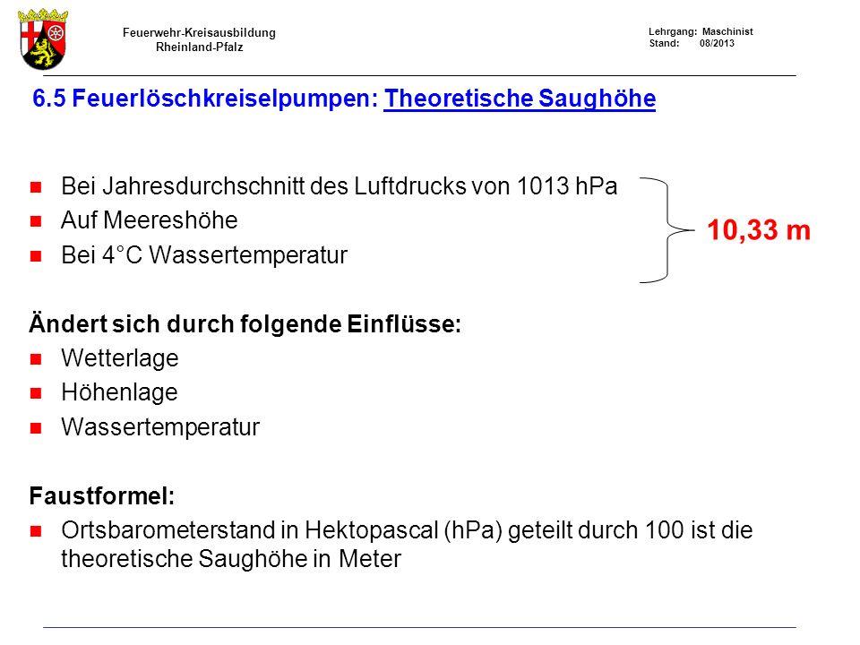 Feuerwehr-Kreisausbildung Rheinland-Pfalz Lehrgang: Maschinist Stand: 08/2013 6.5 Feuerlöschkreiselpumpen: Theoretische Saughöhe Bei Jahresdurchschnitt des Luftdrucks von 1013 hPa Auf Meereshöhe Bei 4°C Wassertemperatur Ändert sich durch folgende Einflüsse: Wetterlage Höhenlage Wassertemperatur Faustformel: Ortsbarometerstand in Hektopascal (hPa) geteilt durch 100 ist die theoretische Saughöhe in Meter 10,33 m