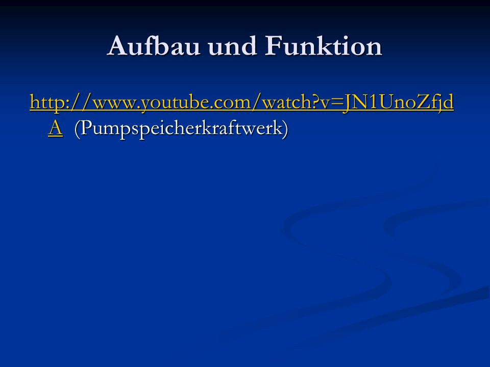 Aufbau und Funktion http://www.youtube.com/watch?v=JN1UnoZfjd Ahttp://www.youtube.com/watch?v=JN1UnoZfjd A (Pumpspeicherkraftwerk) http://www.youtube.