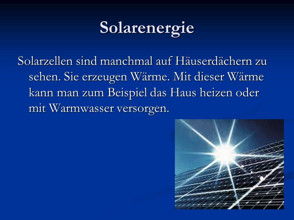 Solarenergie Solarzellen sind manchmal auf Häuserdächern zu sehen. Sie erzeugen Wärme. Mit dieser Wärme kann man zum Beispiel das Haus heizen oder mit