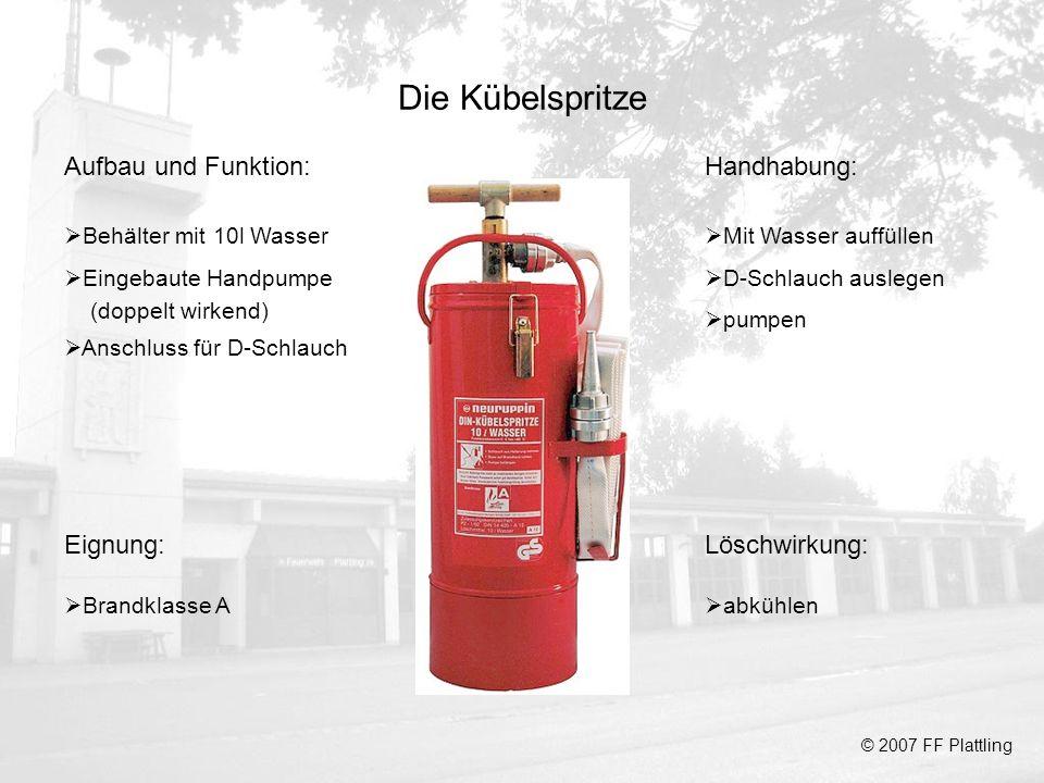 Die Kübelspritze © 2007 FF Plattling Aufbau und Funktion: Behälter mit 10l Wasser Eingebaute Handpumpe (doppelt wirkend) Anschluss für D-Schlauch Hand