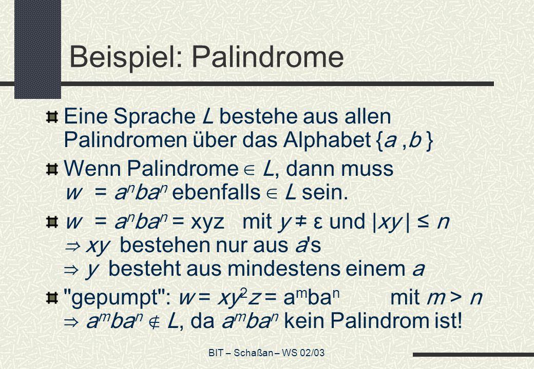 BIT – Schaßan – WS 02/03 Beispiel: Palindrome Eine Sprache L bestehe aus allen Palindromen über das Alphabet {a,b } Wenn Palindrome L, dann muss w = a n ba n ebenfalls L sein.