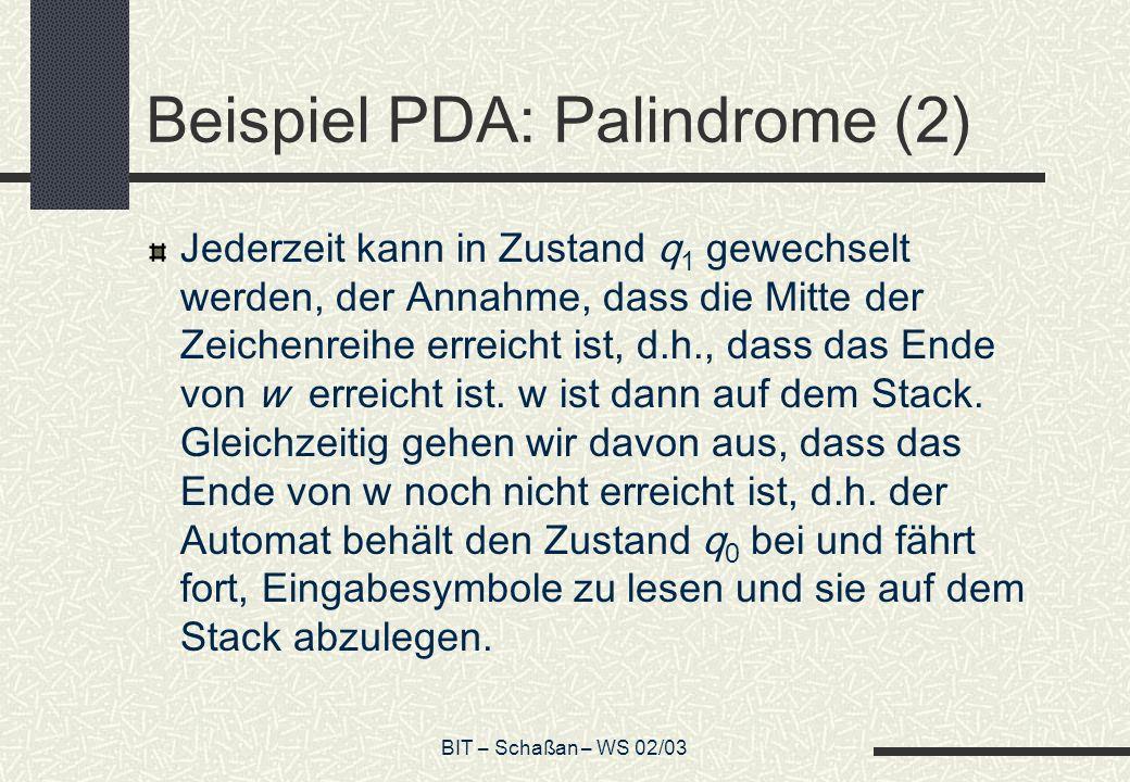 BIT – Schaßan – WS 02/03 Beispiel PDA: Palindrome (2) Jederzeit kann in Zustand q 1 gewechselt werden, der Annahme, dass die Mitte der Zeichenreihe erreicht ist, d.h., dass das Ende von w erreicht ist.