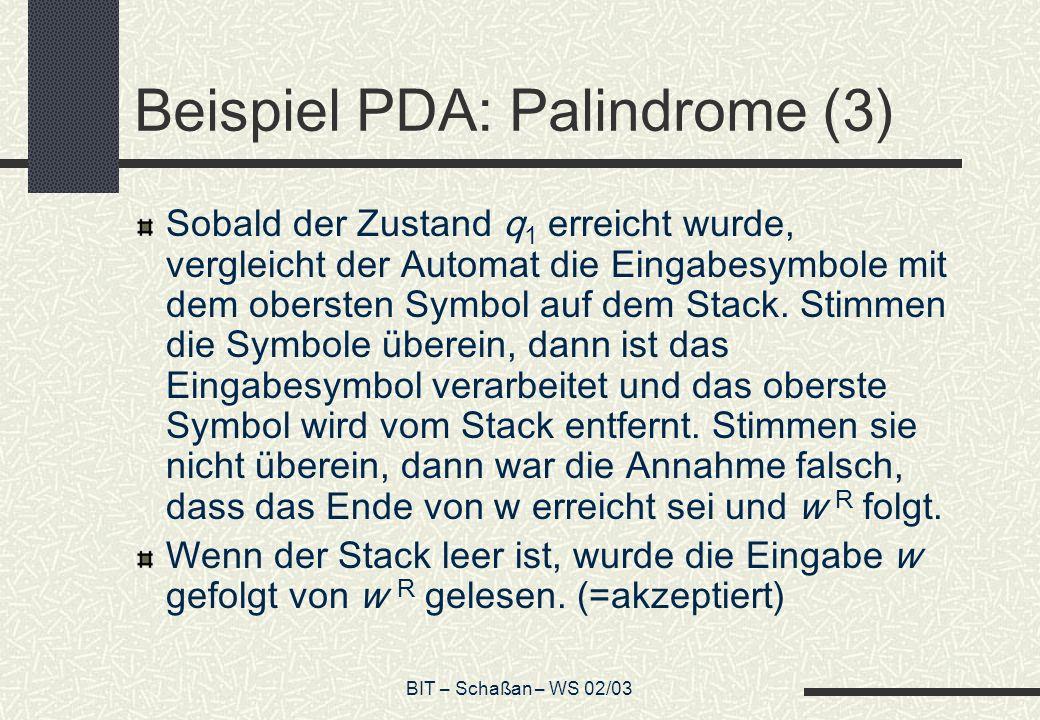 BIT – Schaßan – WS 02/03 Beispiel PDA: Palindrome (3) Sobald der Zustand q 1 erreicht wurde, vergleicht der Automat die Eingabesymbole mit dem obersten Symbol auf dem Stack.