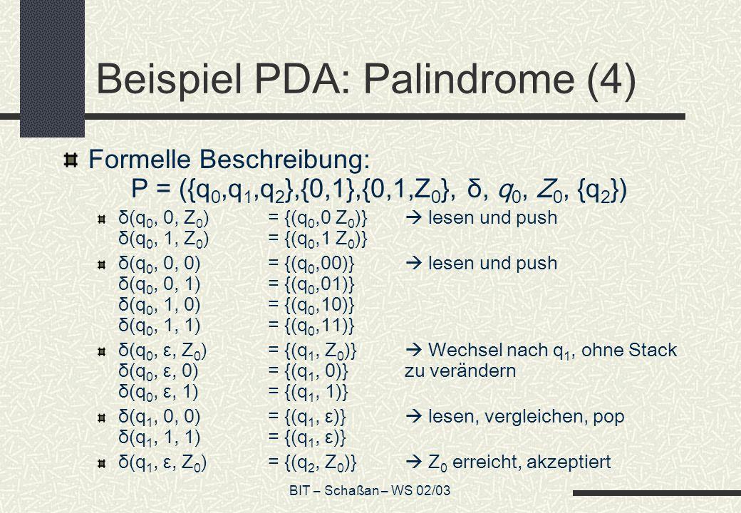 BIT – Schaßan – WS 02/03 Beispiel PDA: Palindrome (4) Formelle Beschreibung: P = ({q 0,q 1,q 2 },{0,1},{0,1,Z 0 }, δ, q 0, Z 0, {q 2 }) δ(q 0, 0, Z 0 )= {(q 0,0 Z 0 )} lesen und push δ(q 0, 1, Z 0 )= {(q 0,1 Z 0 )} δ(q 0, 0, 0)= {(q 0,00)} lesen und push δ(q 0, 0, 1)= {(q 0,01)} δ(q 0, 1, 0)= {(q 0,10)} δ(q 0, 1, 1)= {(q 0,11)} δ(q 0, ε, Z 0 )= {(q 1, Z 0 )} Wechsel nach q 1, ohne Stack δ(q 0, ε, 0)= {(q 1, 0)}zu verändern δ(q 0, ε, 1)= {(q 1, 1)} δ(q 1, 0, 0)= {(q 1, ε)} lesen, vergleichen, pop δ(q 1, 1, 1)= {(q 1, ε)} δ(q 1, ε, Z 0 )= {(q 2, Z 0 )} Z 0 erreicht, akzeptiert