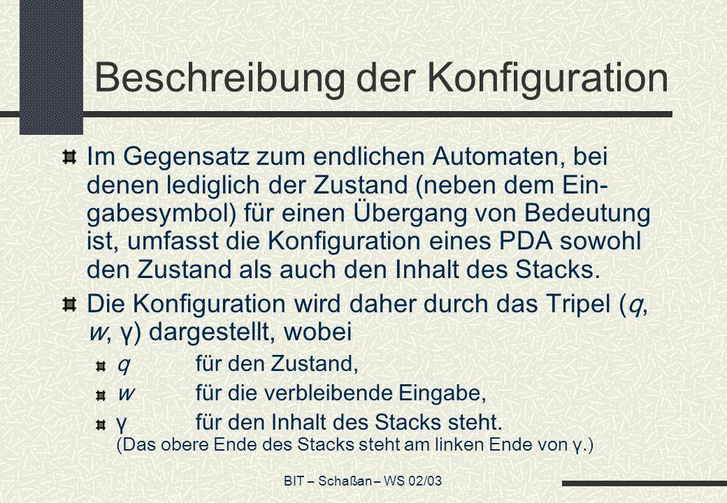 BIT – Schaßan – WS 02/03 Beschreibung der Konfiguration Im Gegensatz zum endlichen Automaten, bei denen lediglich der Zustand (neben dem Ein- gabesymbol) für einen Übergang von Bedeutung ist, umfasst die Konfiguration eines PDA sowohl den Zustand als auch den Inhalt des Stacks.
