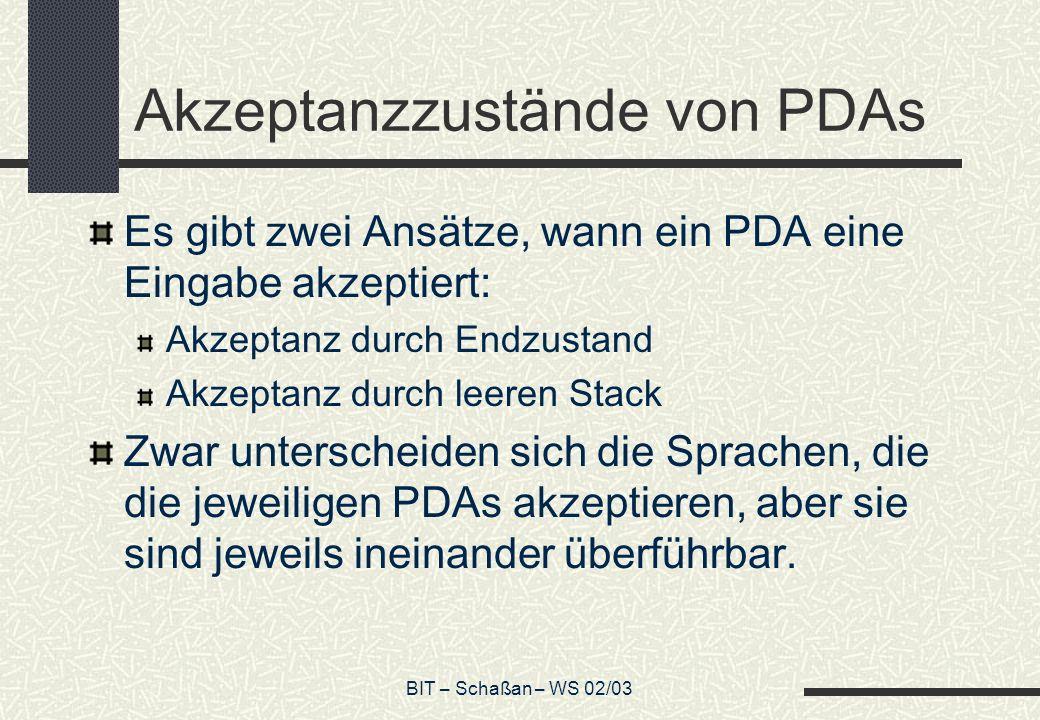 BIT – Schaßan – WS 02/03 Akzeptanzzustände von PDAs Es gibt zwei Ansätze, wann ein PDA eine Eingabe akzeptiert: Akzeptanz durch Endzustand Akzeptanz durch leeren Stack Zwar unterscheiden sich die Sprachen, die die jeweiligen PDAs akzeptieren, aber sie sind jeweils ineinander überführbar.