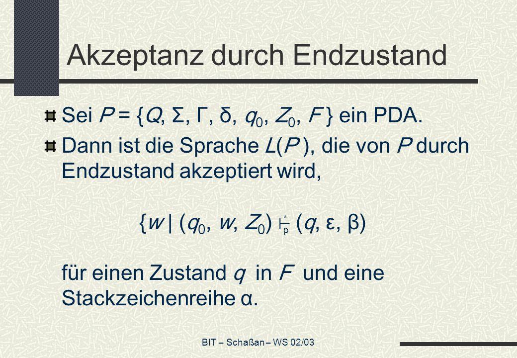 BIT – Schaßan – WS 02/03 Akzeptanz durch Endzustand Sei P = {Q, Σ, Γ, δ, q 0, Z 0, F } ein PDA.