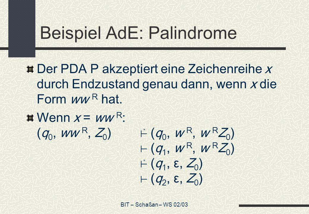 BIT – Schaßan – WS 02/03 Beispiel AdE: Palindrome Der PDA P akzeptiert eine Zeichenreihe x durch Endzustand genau dann, wenn x die Form ww R hat.