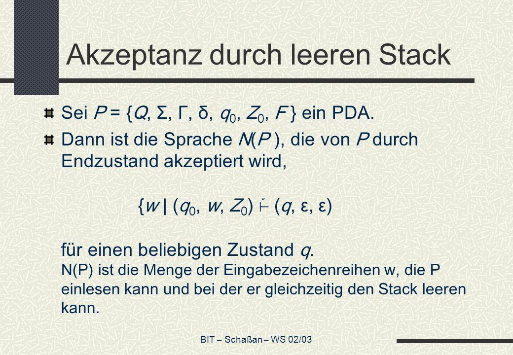 BIT – Schaßan – WS 02/03 Akzeptanz durch leeren Stack Sei P = {Q, Σ, Γ, δ, q 0, Z 0, F } ein PDA.
