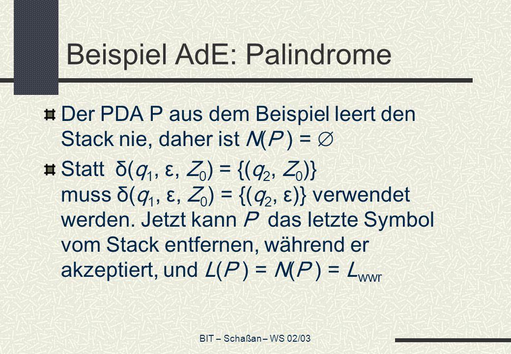 BIT – Schaßan – WS 02/03 Beispiel AdE: Palindrome Der PDA P aus dem Beispiel leert den Stack nie, daher ist N(P ) = Statt δ(q 1, ε, Z 0 ) = {(q 2, Z 0 )} muss δ(q 1, ε, Z 0 ) = {(q 2, ε)} verwendet werden.
