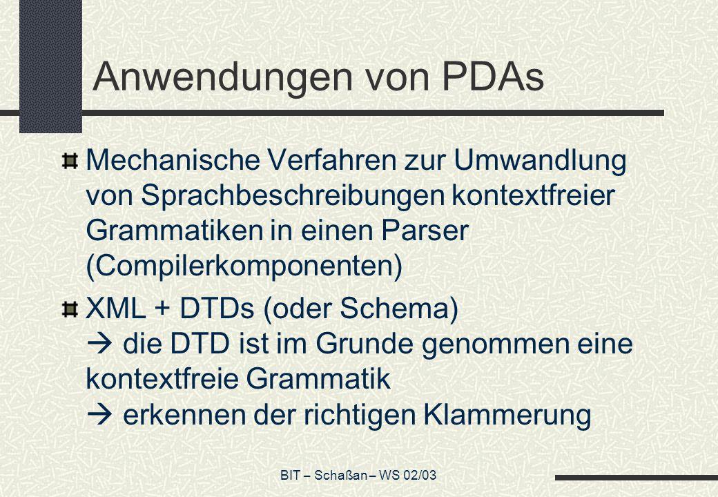 BIT – Schaßan – WS 02/03 Anwendungen von PDAs Mechanische Verfahren zur Umwandlung von Sprachbeschreibungen kontextfreier Grammatiken in einen Parser (Compilerkomponenten) XML + DTDs (oder Schema) die DTD ist im Grunde genommen eine kontextfreie Grammatik erkennen der richtigen Klammerung