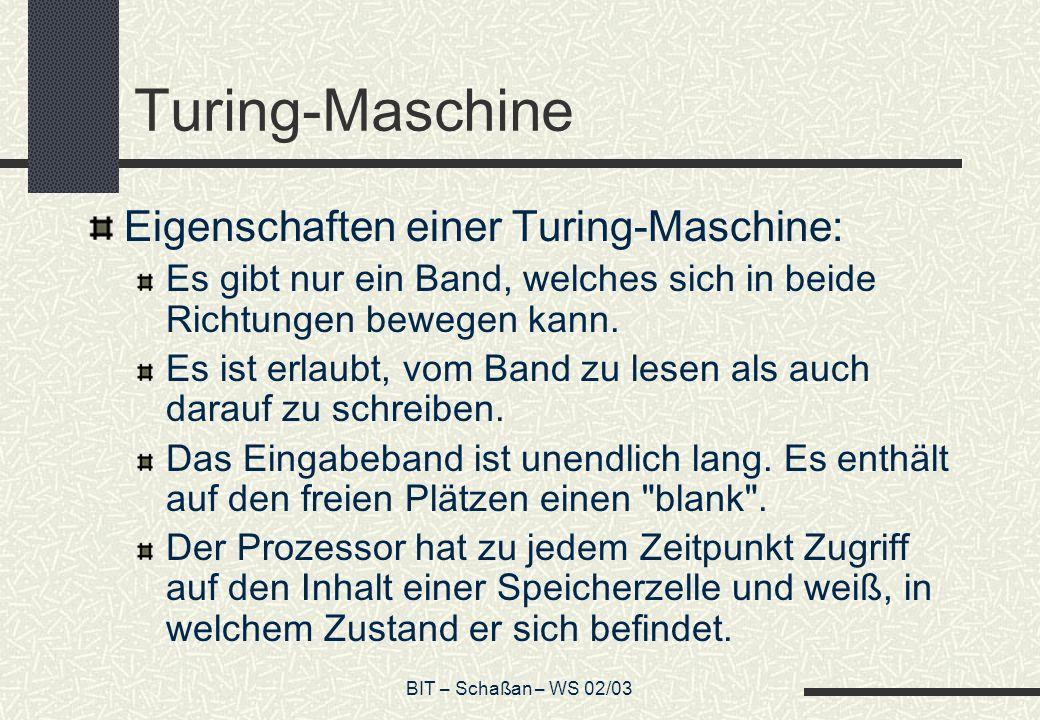 BIT – Schaßan – WS 02/03 Turing-Maschine Eigenschaften einer Turing-Maschine: Es gibt nur ein Band, welches sich in beide Richtungen bewegen kann.