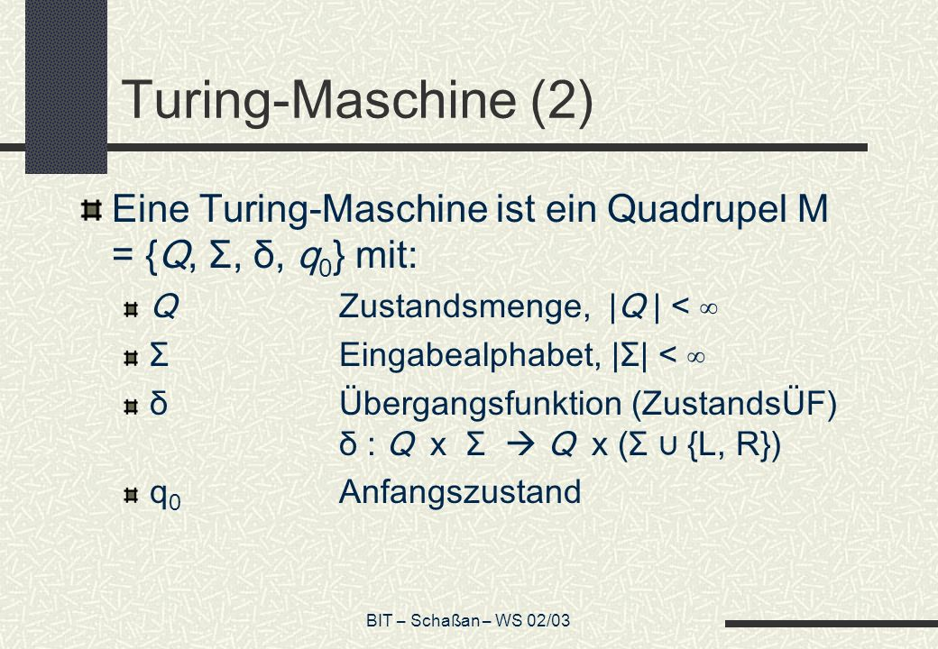 BIT – Schaßan – WS 02/03 Turing-Maschine (2) Eine Turing-Maschine ist ein Quadrupel M = {Q, Σ, δ, q 0 } mit: QZustandsmenge, |Q | < ΣEingabealphabet, |Σ| < δ Übergangsfunktion (ZustandsÜF) δ : Q x Σ Q x (Σ {L, R}) q 0 Anfangszustand
