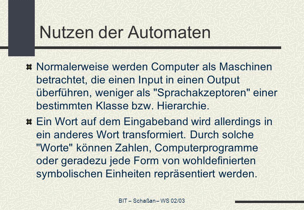 BIT – Schaßan – WS 02/03 Nutzen der Automaten Normalerweise werden Computer als Maschinen betrachtet, die einen Input in einen Output überführen, weniger als Sprachakzeptoren einer bestimmten Klasse bzw.