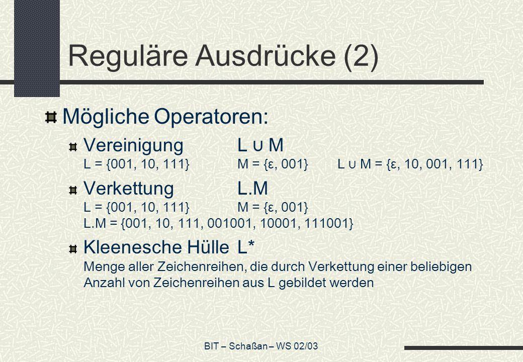 BIT – Schaßan – WS 02/03 Reguläre Ausdrücke (2) Mögliche Operatoren: VereinigungL M L = {001, 10, 111}M = {ε, 001} L M = {ε, 10, 001, 111} VerkettungL.M L = {001, 10, 111}M = {ε, 001} L.M = {001, 10, 111, 001001, 10001, 111001} Kleenesche HülleL* Menge aller Zeichenreihen, die durch Verkettung einer beliebigen Anzahl von Zeichenreihen aus L gebildet werden