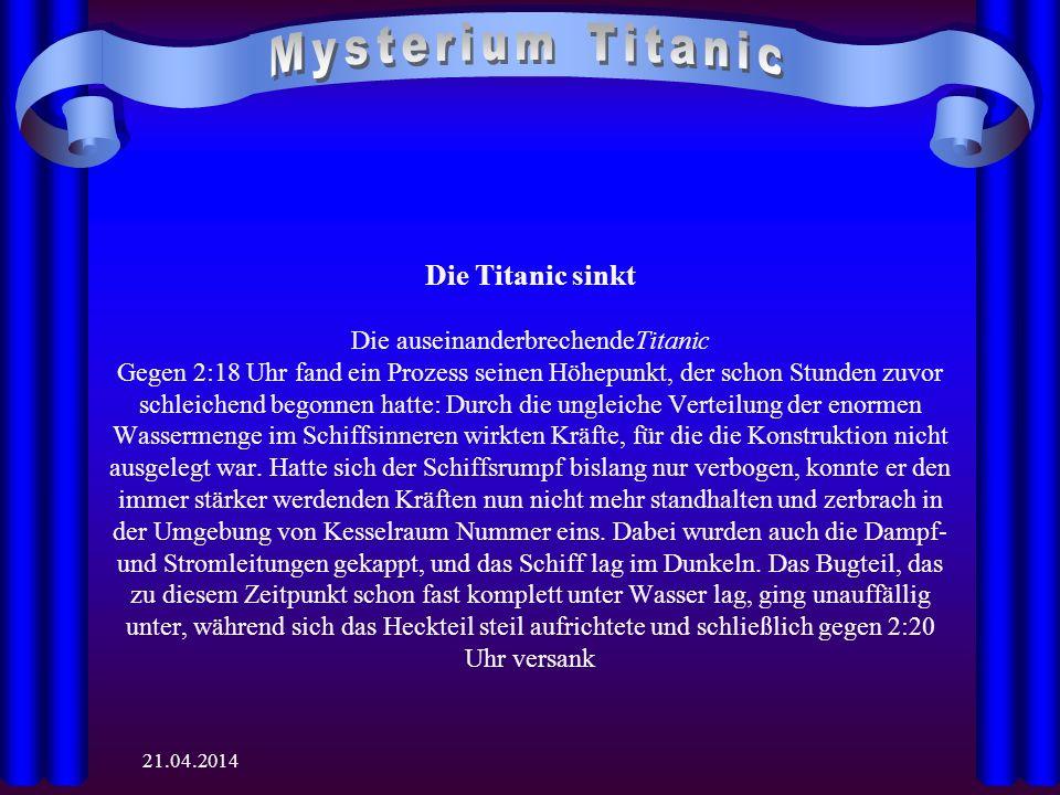 21.04.2014 Die Titanic sinkt Die auseinanderbrechendeTitanic Gegen 2:18 Uhr fand ein Prozess seinen Höhepunkt, der schon Stunden zuvor schleichend begonnen hatte: Durch die ungleiche Verteilung der enormen Wassermenge im Schiffsinneren wirkten Kräfte, für die die Konstruktion nicht ausgelegt war.