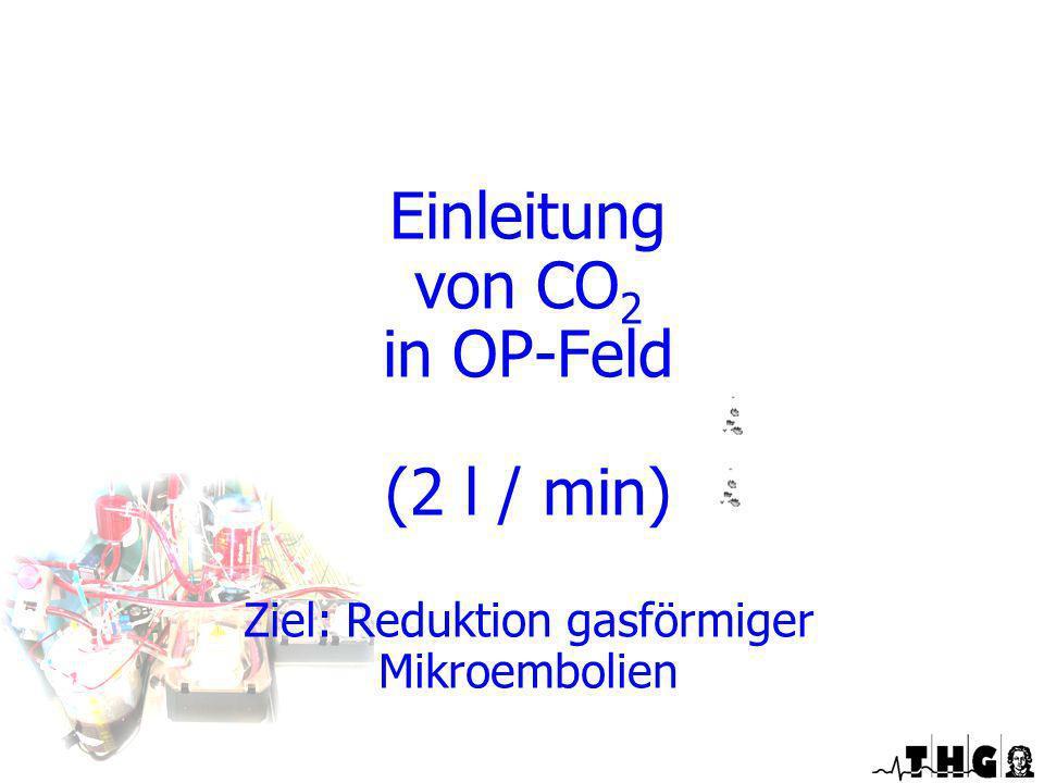 Einleitung von CO 2 in OP-Feld (2 l / min) Ziel: Reduktion gasförmiger Mikroembolien Optimierte EKZ
