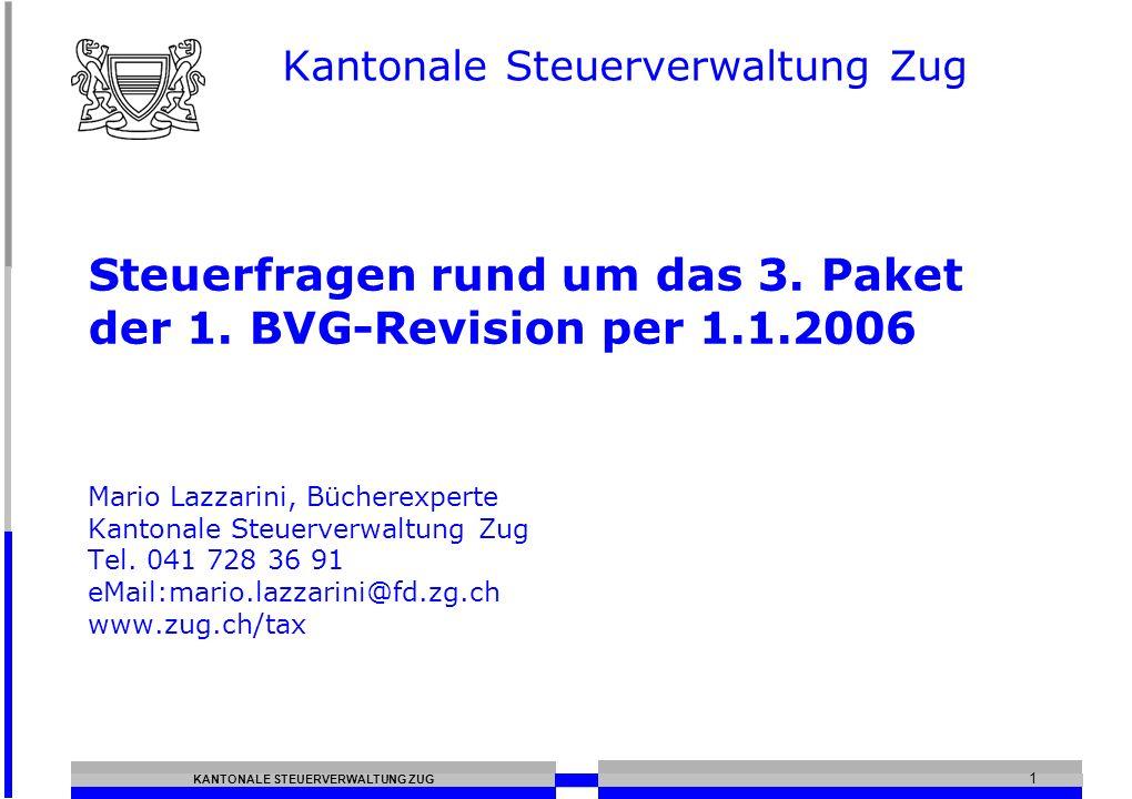 KANTONALE STEUERVERWALTUNG ZUG 1 Steuerfragen rund um das 3. Paket der 1. BVG-Revision per 1.1.2006 Mario Lazzarini, Bücherexperte Kantonale Steuerver