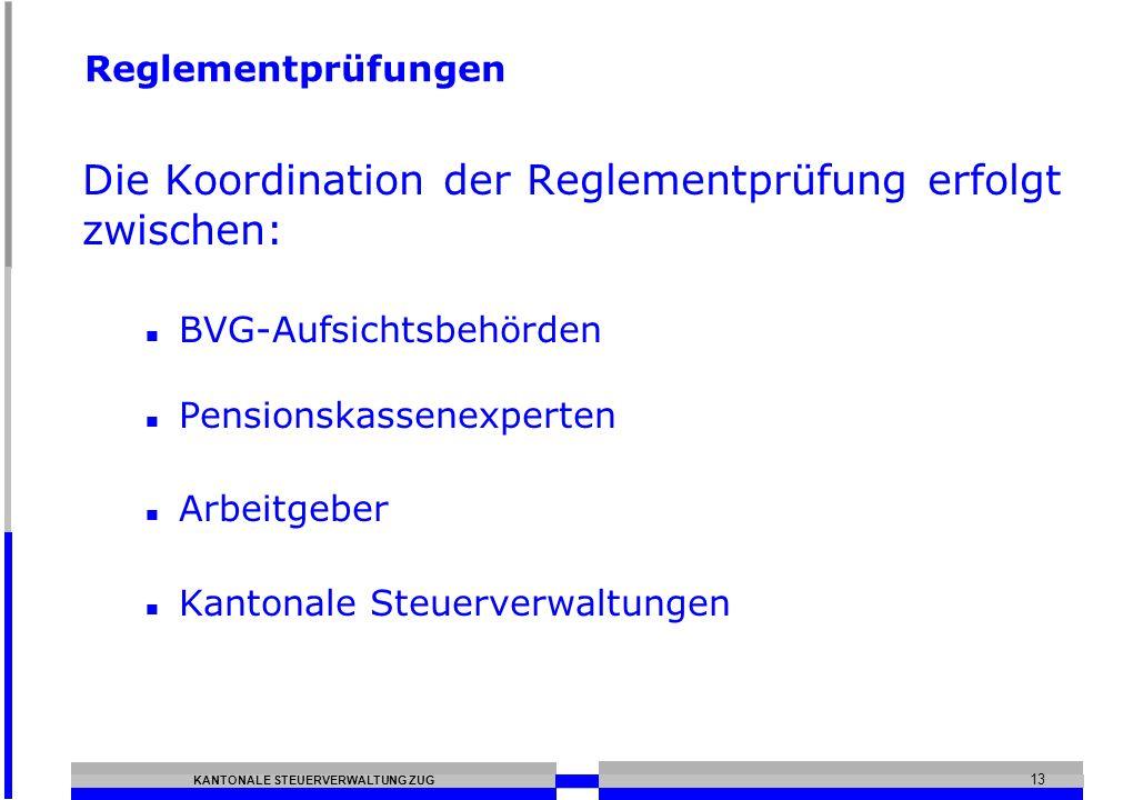 KANTONALE STEUERVERWALTUNG ZUG 13 Reglementprüfungen Die Koordination der Reglementprüfung erfolgt zwischen: BVG-Aufsichtsbehörden Pensionskassenexper