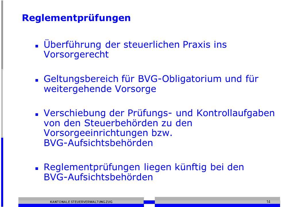 KANTONALE STEUERVERWALTUNG ZUG 14 Reglementprüfungen Überführung der steuerlichen Praxis ins Vorsorgerecht Geltungsbereich für BVG-Obligatorium und fü