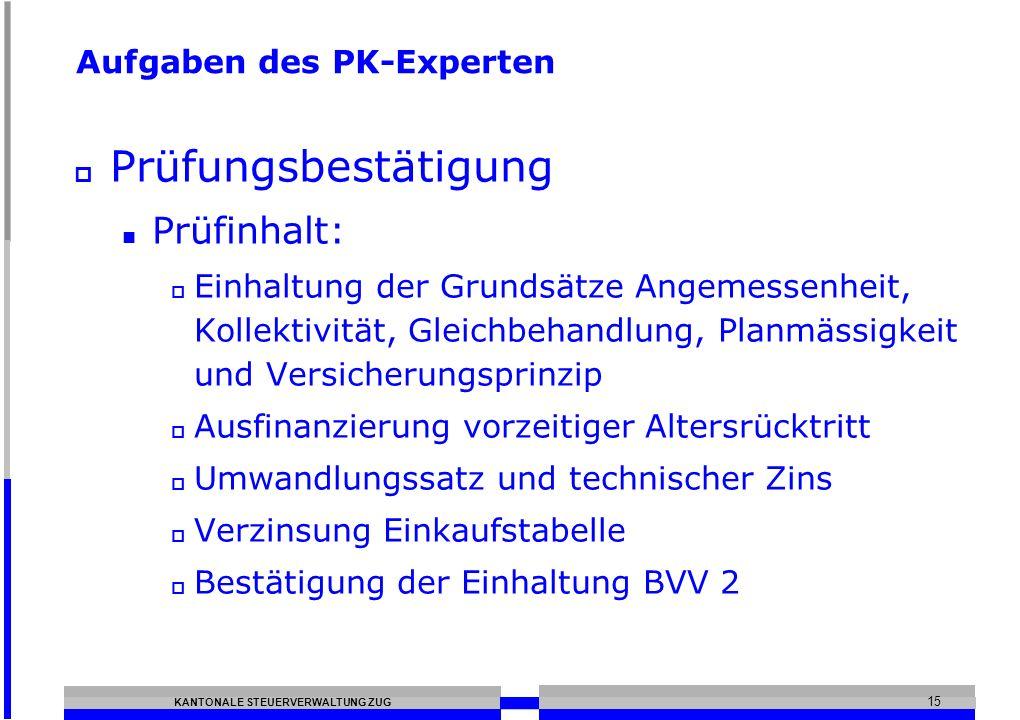 KANTONALE STEUERVERWALTUNG ZUG 15 Aufgaben des PK-Experten Prüfungsbestätigung Prüfinhalt: Einhaltung der Grundsätze Angemessenheit, Kollektivität, Gl