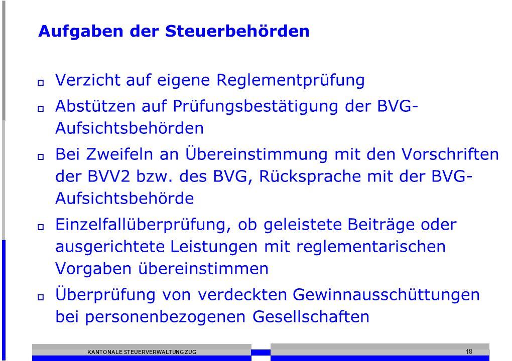 KANTONALE STEUERVERWALTUNG ZUG 18 Aufgaben der Steuerbehörden Verzicht auf eigene Reglementprüfung Abstützen auf Prüfungsbestätigung der BVG- Aufsicht
