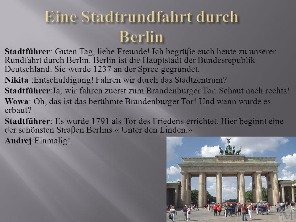 Stadtführer : Guten Tag, liebe Freunde! Ich begrüβe euch heute zu unserer Rundfahrt durch Berlin. Berlin ist die Hauptstadt der Bundesrepublik Deutsch